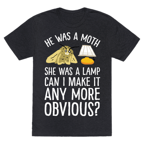 He Was A Moth She Was A Lamp Can I Make It Any More Obvious Mens T-Shirt