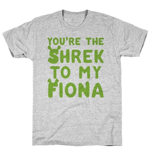 You're The Shrek To My Fiona Parody T-Shirt