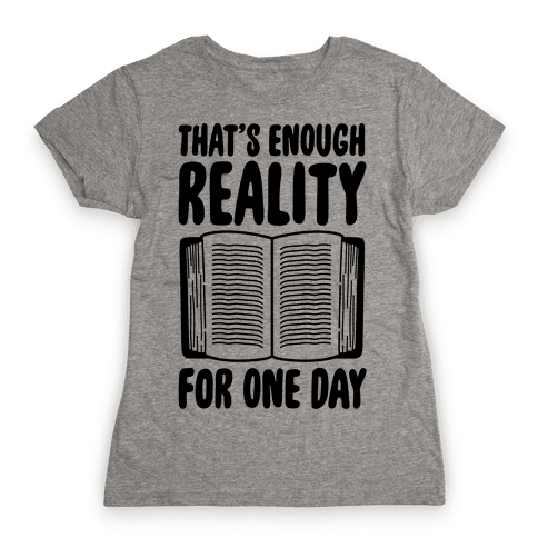 That's Enough Reality For One Day Womens T-Shirt