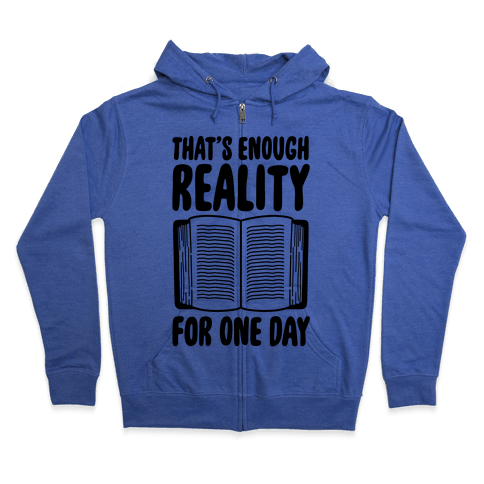 That's Enough Reality For One Day Zip Hoodie