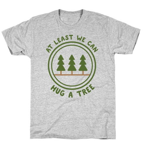 At Least We Can Hug A Tree T-Shirt