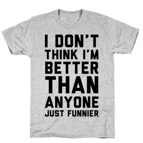 I Don't Think I'm Better Than Anyone Just Funnier T-Shirt