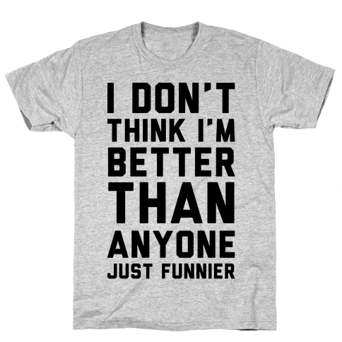I Don't Think I'm Better Than Anyone Just Funnier Mens T-Shirt