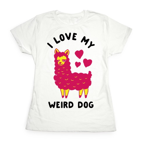 I Love My Weird Dog Womens T-Shirt