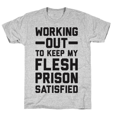 Working Out To Keep My Flesh Prison Satisfied T-Shirt