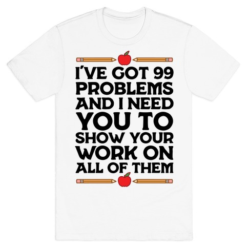I've Got 99 Problems And I Need You To Show Your Work On All Of Them T-Shirt