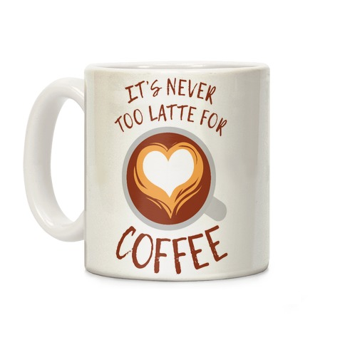 It's Never Too Latte For Coffee Coffee Mug