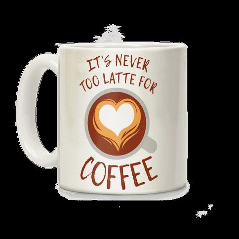 It's Never Too Latte For Coffee Coffee Mug