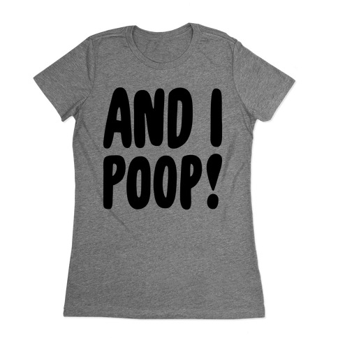 And I Poop Baby Parody Womens T-Shirt