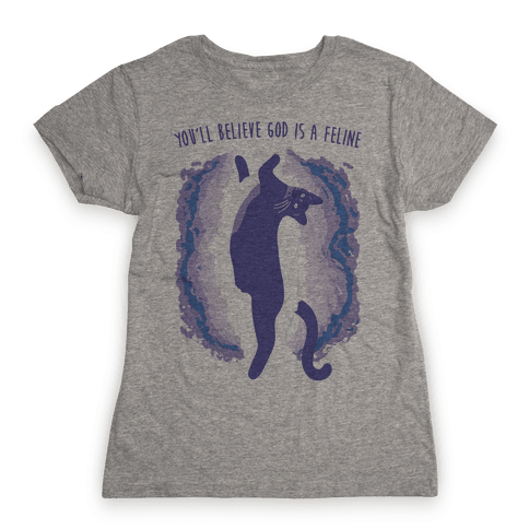 You'll Believe God Is A Feline Womens T-Shirt