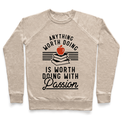 Anything Worth Doing is Worth Doing With Passion Teacher Pullover