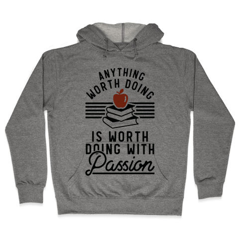 Anything Worth Doing is Worth Doing With Passion Teacher Hooded Sweatshirt