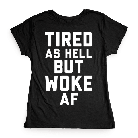 Tired As Hell But Woke AF Womens T-Shirt