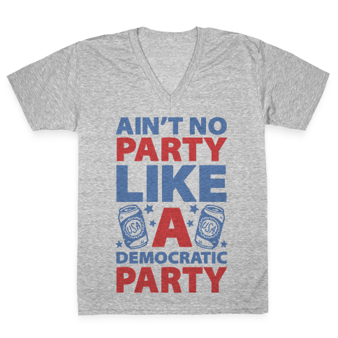 Ain't No Party Like A Democratic Party V-Neck Tee Shirt
