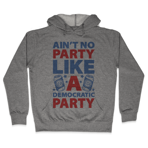 Ain't No Party Like A Democratic Party Hooded Sweatshirt