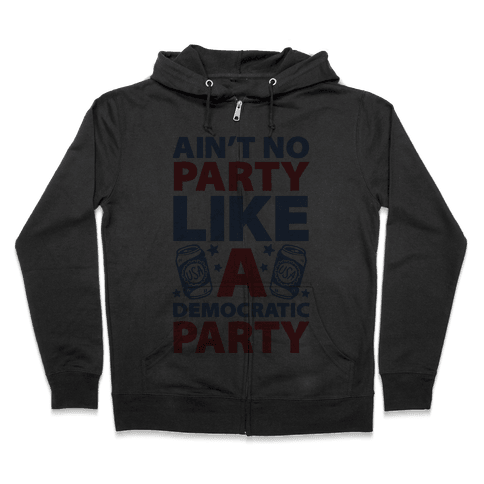 Ain't No Party Like A Democratic Party Zip Hoodie