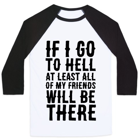 If I Go to Hell, at Least All of my Friends Will be There Baseball Tee
