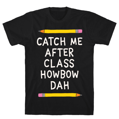 Catch Me After Class Howbow Dah Mens T-Shirt