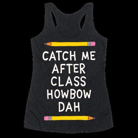 Catch Me After Class Howbow Dah Racerback Tank Top