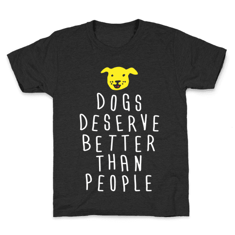 Dogs Deserve Better Than People Kids T-Shirt