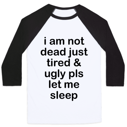 I Am Not Dead Just Tired & Ugly Please Let Me Sleep Baseball Tee