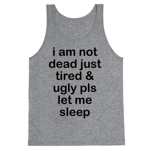 I Am Not Dead Just Tired & Ugly Please Let Me Sleep Tank Top