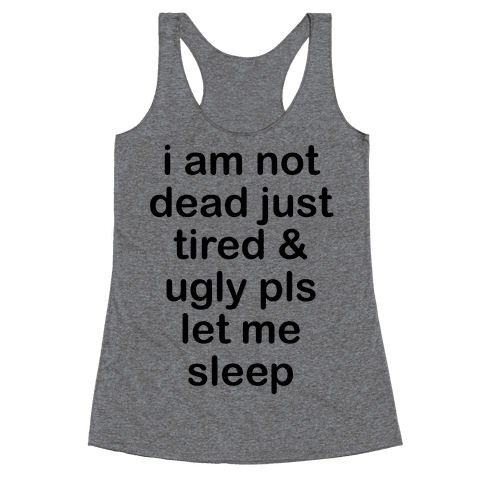 I Am Not Dead Just Tired & Ugly Please Let Me Sleep Racerback Tank Top