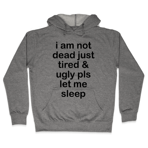 I Am Not Dead Just Tired & Ugly Please Let Me Sleep Hooded Sweatshirt