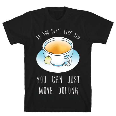 If You Don't Like Tea You Can Just Move Oolong Mens T-Shirt