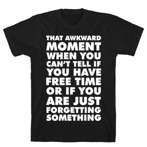 That Awkward Moment When You Can't Tell if You Have Free Time or If You Are Just Forgetting Something T-Shirt