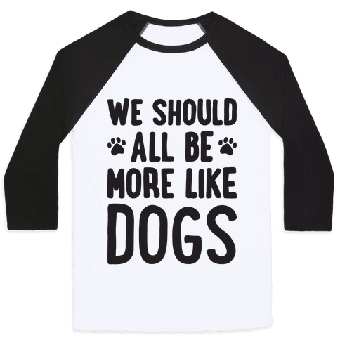 We Should All Be More Like Dogs Baseball Tee