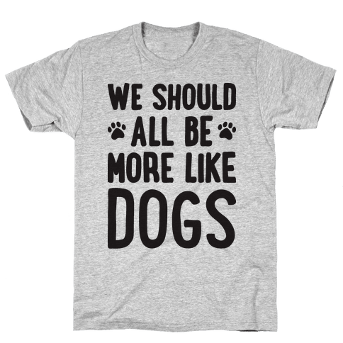 We Should All Be More Like Dogs Mens T-Shirt