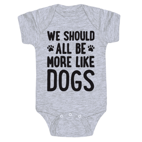 We Should All Be More Like Dogs Baby Onesy