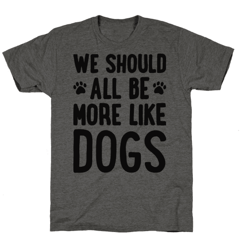 We Should All Be More Like Dogs Tee