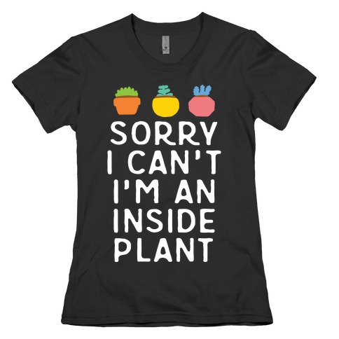 Sorry I Can't I'm An Inside Plant Womens T-Shirt