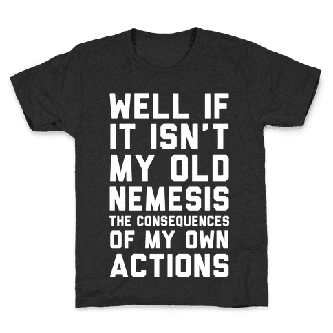 Well If It Isn't My Old Nemesis The Consequences of my Own Actions Kids T-Shirt