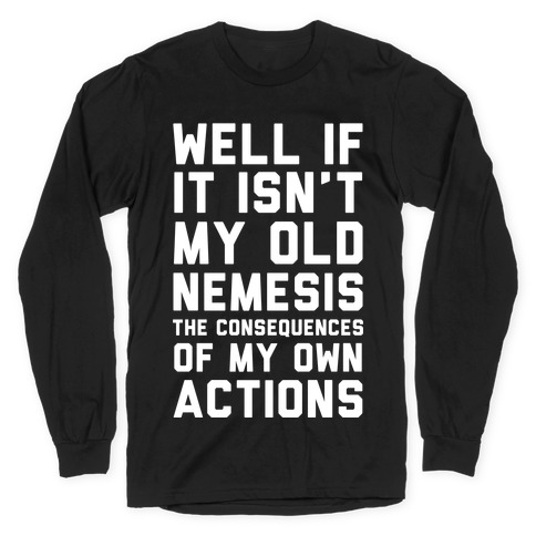 Well If It Isn't My Old Nemesis The Consequences of my Own Actions Long Sleeve T-Shirt
