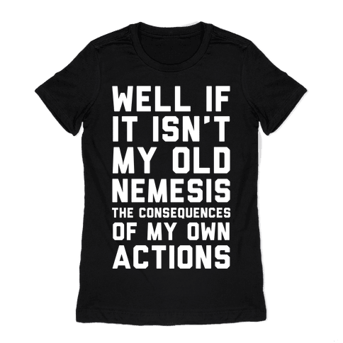 Well If It Isn't My Old Nemesis The Consequences of my Own Actions Womens T-Shirt