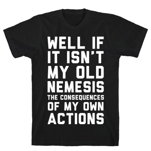 Well If It Isn't My Old Nemesis The Consequences of my Own Actions T-Shirt