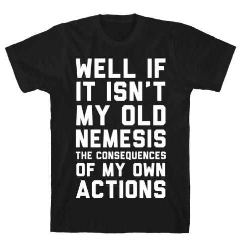 Well If It Isn't My Old Nemesis The Consequences of my Own Actions Mens/Unisex T-Shirt