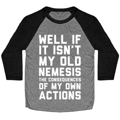 Well If It Isn't My Old Nemesis The Consequences of my Own Actions Baseball Tee