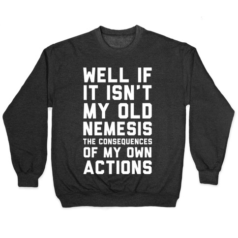 Well If It Isn't My Old Nemesis The Consequences of my Own Actions Pullover