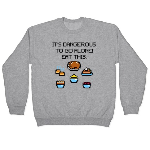 It's Dangerous To Go Alone Eat This Thanksgiving Parody Pullover