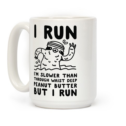 I Run I'm Slower than Sloth Jogging in Waist High Peanut butter But I Run Coffee Mug