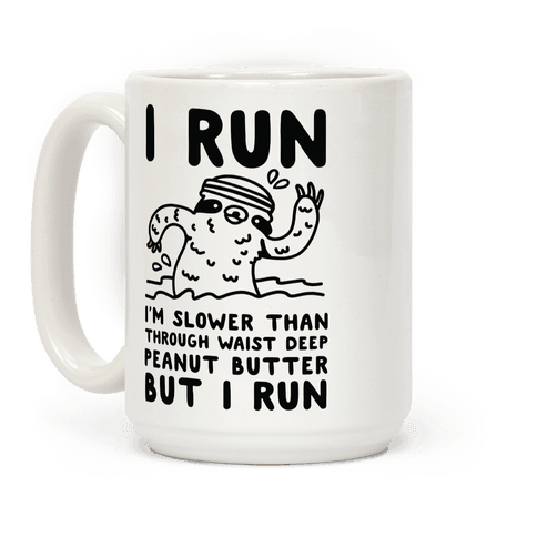 I Run I'm Slower than Sloth Jogging in Waist High Peanut butter But I Run Coffee Mug
