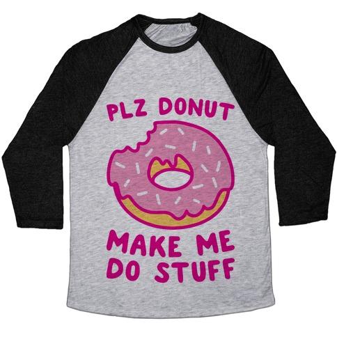 Plz Donut Make Me Do Stuff Baseball Tee