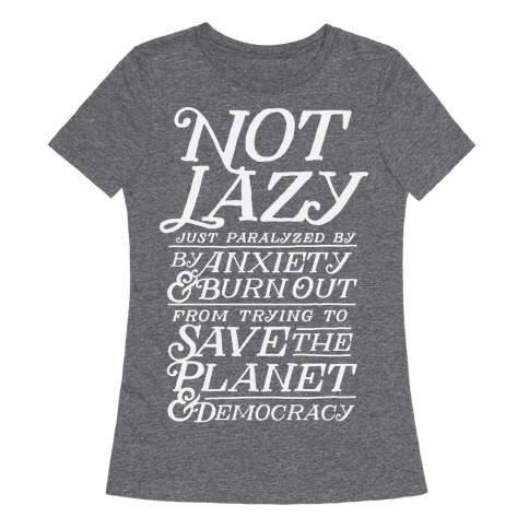Paralyzed by Anxiety, Burn Out, Saving the Planet & Democracy Womens T-Shirt