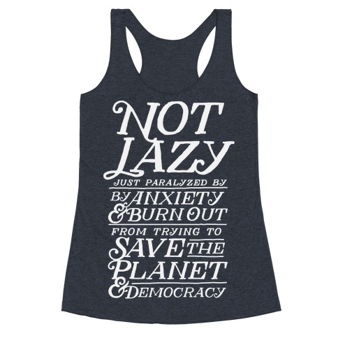 Paralyzed by Anxiety, Burn Out, Saving the Planet & Democracy Racerback Tank Top