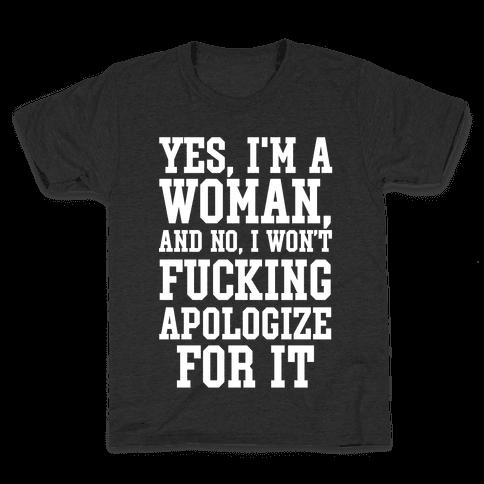 Yes, I'm a Woman, And No, I Won't F***ing Apologize For It Kids T-Shirt