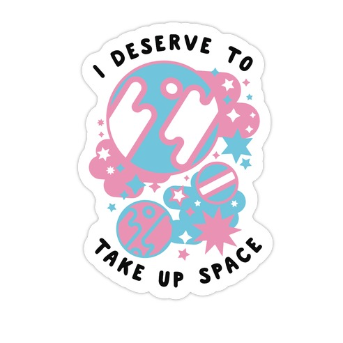 I Deserve to Take Up Space (Trans) Die Cut Sticker